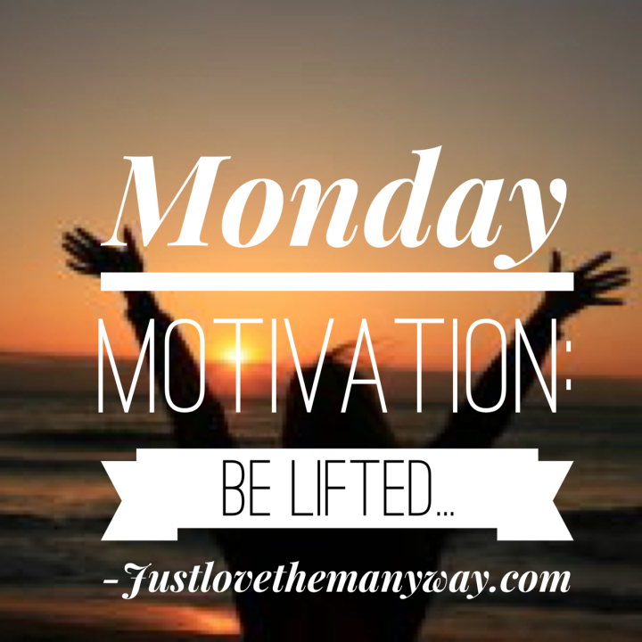 Monday Motivation: Be Lifted…