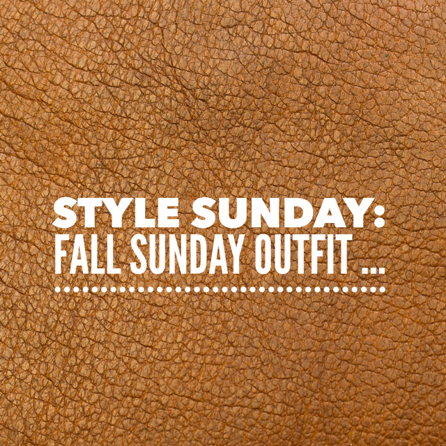 Style Sunday: Fall Sunday Outfit…
