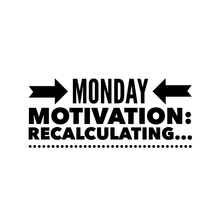 Monday Motivation: Recalculating…