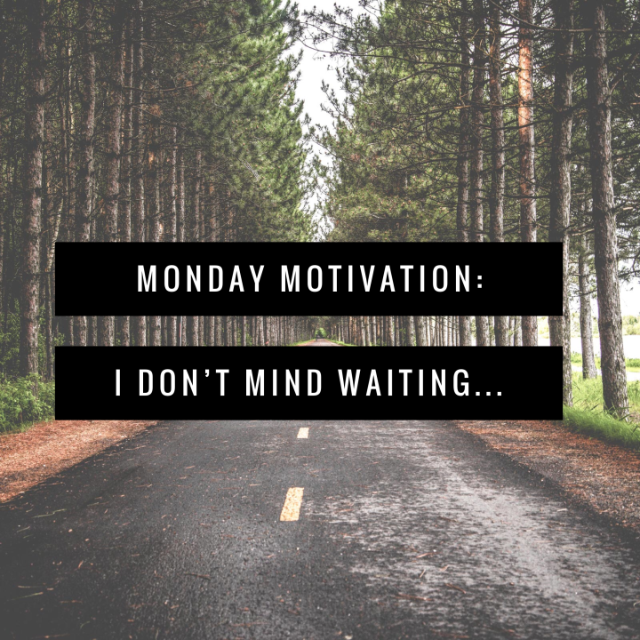 Monday Motivation: I Don't Mind Waiting…
