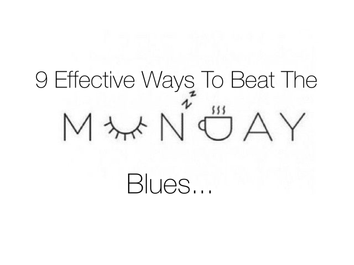 9 Effective Ways To Beat The Monday Blues…