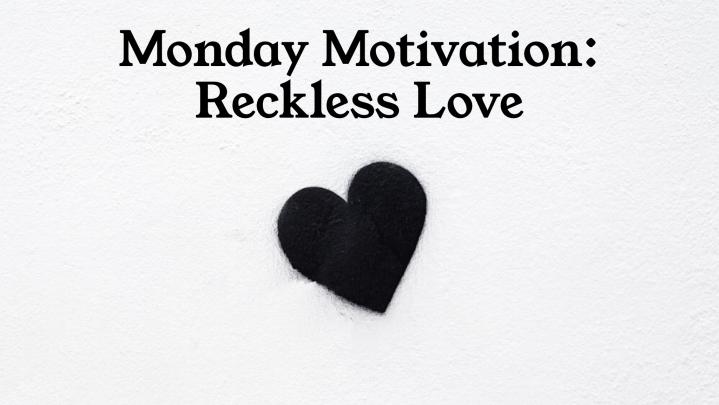 Monday Motivation: RecklessLove…
