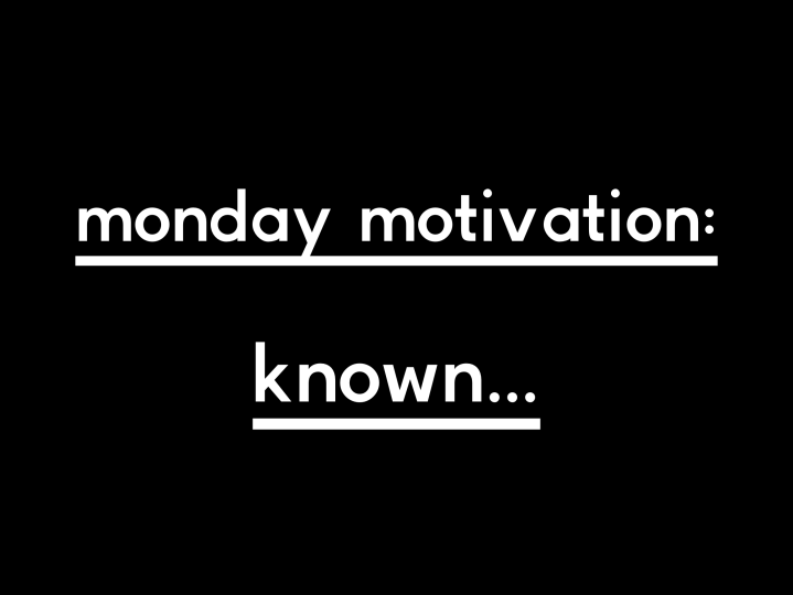 Monday Motivation: Known…